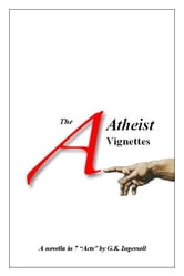 The Atheist Vignettes ebook by G.K. Ingersoll