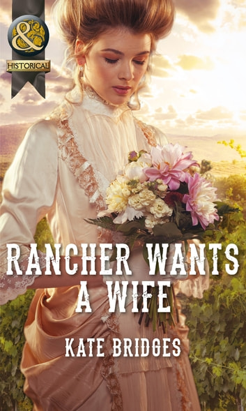 Rancher Wants a Wife (Mills & Boon Historical) (Mail-Order Weddings, Book 1) eBook by Kate Bridges