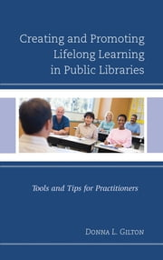 Creating and Promoting Lifelong Learning in Public Libraries - Tools and Tips for Practitioners ebook by Donna L. Gilton