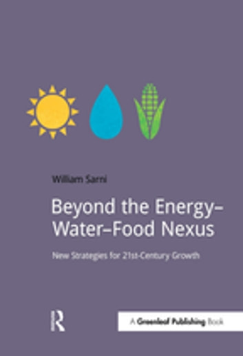 Beyond the Energy–Water–Food Nexus - New Strategies for 21st-Century Growth ebook by Will Sarni