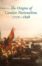 The Origins of Catalan Nationalism, 1770-1898 ebook by A. Smith
