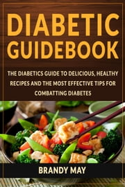 Diabetic Guidebook: The Diabetics guide to delicious, healthy recipes and the most effective tips for combatting diabetes ebook by Brandy May