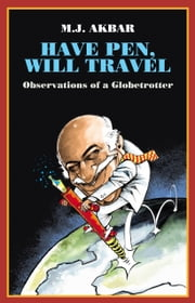 Have Pen, Will Travel - Observations of a Globetrotter ebook by M.J. Akbar