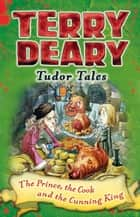Tudor Tales: The Prince, The Cook and the Cunning King ebook by Terry Deary, Helen Flook