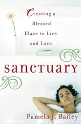 Sanctuary - Creating a Blessed Place to Live and Love ebook by Pamela J. Bailey