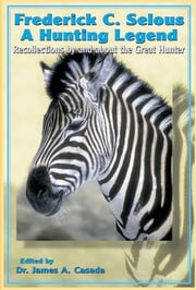 Frederick Selous - Recollections by and about the Great Hunter ebook by Frederick Selous