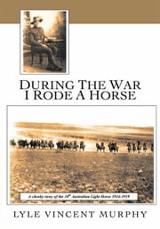 During the war I rode a horse - A cheeky story of the 10th Australian Light Horse 1914-1919 ebook by Lyle Vincent Murphy