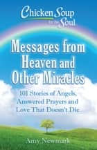 Chicken Soup for the Soul: Messages from Heaven and Other Miracles ebook by Amy Newmark