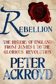 Rebellion: The History of England from James I to the Glorious Revolution ebook by Peter Ackroyd