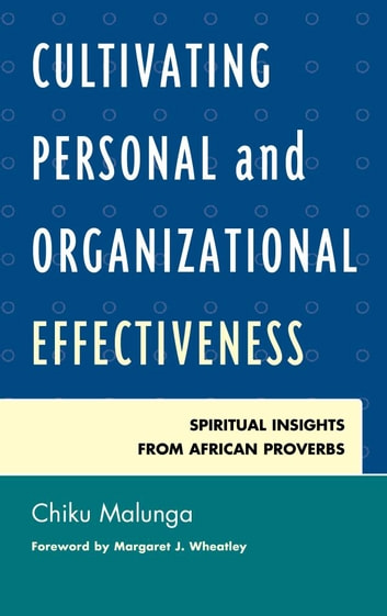 Cultivating Personal and Organizational Effectiveness - Spiritual Insights from African Proverbs ebook by Chiku Malunga