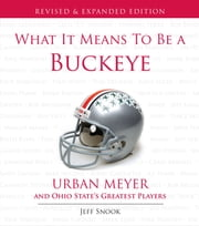 What It Means to Be a Buckeye - Urban Meyer and Ohio State's Greatest Players ebook by Jeff Snook,Urban Meyer