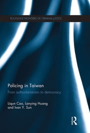 Policing in Taiwan - From authoritarianism to democracy ebook by Liqun Cao,Lanying Huang,Ivan Y. Sun