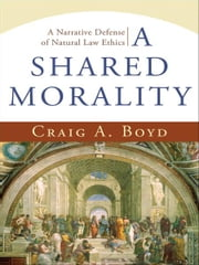 A Shared Morality - A Narrative Defense of Natural Law Ethics ebook by Craig A. Boyd
