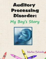 Auditory Processing Disorder: My Boy's Story ebook by Marlize Schmidt