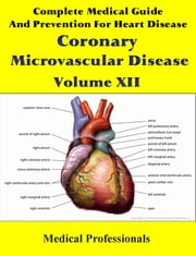 Complete Medical Guide and Prevention for Heart Diseases Volume XII; Coronary Microvascular Disease ebook by Medical Professionals