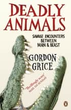 Deadly Animals - Savage Encounters Between Man and Beast ebook by Gordon Grice