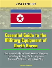 21st Century Essential Guide to the Military Equipment of North Korea: Illustrated Guide to North Korean Weapons including Artillery, Tanks, Airplanes, Armored Vehicles, Helicopters, Ships ebook by Progressive Management