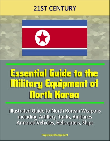 21st Century Essential Guide to the Military Equipment of North Korea:  Illustrated Guide to North Korean Weapons including Artillery, Tanks,