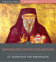The Works of Dionysius the Areopagite (Illustrated Edition) ebook by St. Dionysius the Areopagite