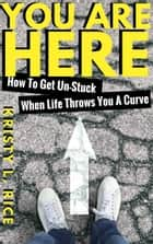 You Are Here: How To Get Unstuck When Life Throws You A Curve ebook by Kristy Rice