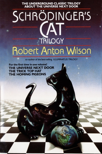 Schrodinger's Cat Trilogy - The Universe Next Door, The Trick Top Hat, & The Homing Pigeons ebook by Robert A. Wilson
