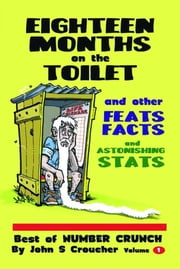 Eighteen Months on the Toilet and other Feats, Facts & Astonishing Stats: Best of Number Crunch, Volume 1 ebook by John S Croucher