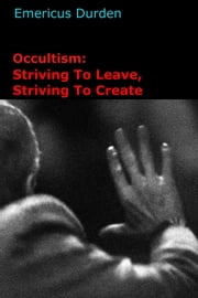 Occultism: Striving To Leave, Striving To Create ebook by Emericus Durden