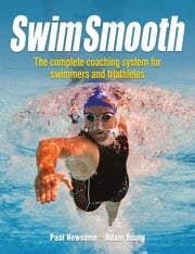 Swim Smooth - The Complete Coaching System for Swimmers and Triathletes ebook by Paul Newsome, Adam Young