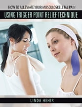 How to alleviate your Musculoskeletal Pain Using Trigger Point Relief Technique ebook by Linda Hehir
