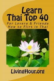 Learn Thai Top 40: For Lovers & Friends: How to Flirt in Thai (with Thai Script) ebook by LivingHour.org