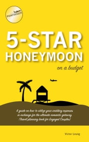 5 Star Honeymoon on a Budget: A guide on how to utilize your wedding expenses in exchange for the ultimate romantic getaway (Travel Planning Book for Engaged Couples) ebook by Victor Leung