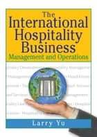 The International Hospitality Business - Management and Operations ebook by Kaye Sung Chon, Lawrence Yu