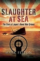 Slaughter at Sea - The Story of Japan's Naval War Crimes ebook by Mark Felton