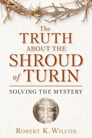 The Truth About the Shroud of Turin - Solving the Mystery ebook by Robert  K. Wilcox