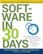 Software in 30 Days - How Agile Managers Beat the Odds, Delight Their Customers, and Leave Competitors in the Dust ebook by Ken Schwaber, Jeff Sutherland