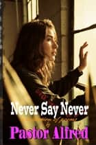 Never Say Never: A Collection Of Poems ebook by Pastor Alfred