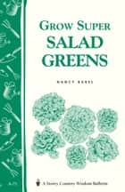 Grow Super Salad Greens - Storey's Country Wisdom Bulletin A-71 ebook by Nancy Bubel