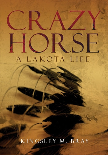 Crazy Horse - A Lakota Life ebook by Mr. Kingsley M. Bray