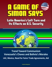 A Game of Simon Says: Latin America's Left Turn and Its Effects on U.S. Security - Trend Toward Communism, Venezuela's Chavez and Bolivia's Morales, LAC, Mexico, Need for Fairer Trade Agreements, Aid ebook by Progressive Management