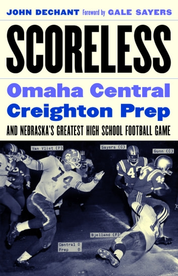 Scoreless - Omaha Central, Creighton Prep, and Nebraska's Greatest High School Football Game ebook by John Dechant