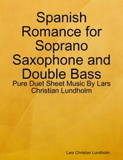 Spanish Romance for Soprano Saxophone and Double Bass - Pure Duet Sheet Music By Lars Christian Lundholm ebook by Lars Christian Lundholm