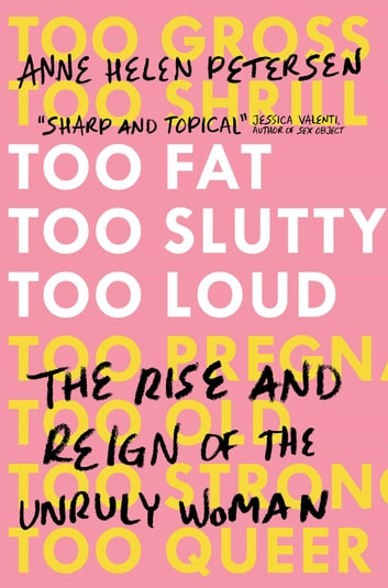 Too Fat, Too Slutty, Too Loud - The Rise and Reign of the Unruly Woman ebook by Anne Helen Petersen