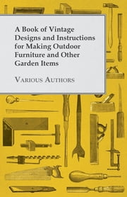 A Book of Vintage Designs and Instructions for Making Outdoor Furniture and Other Garden Items ebook by Various Authors