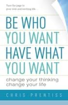 Be Who You Want, Have What You Want - Change Your Thinking, Change Your Life ebook by Chris Prentiss