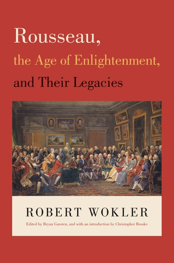 Rousseau, the Age of Enlightenment, and Their Legacies ebook by Robert Wokler