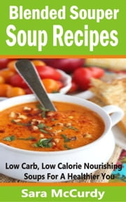 Blended Souper Soup Recipes: Low Carb, Low Calorie Nourishing Soups for a Healthier You ebook by Sara McCurdy