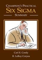 Champion's Practical Six Sigma Summary ebook by Carl E. Cordy & R. LeRoy Coryea