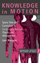 Knowledge In Motion - Space, Time And Curriculum In Undergraduate Physics And Management ebook by Jan Nespor