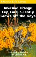 Invasive Orange Cup Coral Silently Grows off the Keys ebook by Tim Grollimund