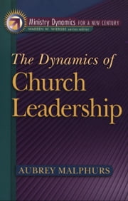 The Dynamics of Church Leadership (Ministry Dynamics for a New Century) ebook by Aubrey Malphurs,Warren Wiersbe